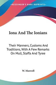 Paperback Iona and the Ionians : Their Manners, Customs and Traditions, with A Few Remarks on Mull, Staffa and Tyree Book
