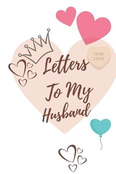 Paperback Letters to My Husband : Lined Blank Journal to Write Letter Each Day or for Anniversary for Your Husband/Perfect Way to Express Your Deep True Feeling or Naughty Things/the Best to Marriage Communication to Prevent Divorce (Gift for Hubby) Book