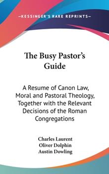 Hardcover The Busy Pastor's Guide: A Resume of Canon Law, Moral and Pastoral Theology, Together with the Relevant Decisions of the Roman Congregations Book