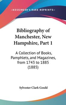 Hardcover Bibliography of Manchester, New Hampshire, Part 1: A Collection of Books, Pamphlets, and Magazines, from 1743 to 1885 (1885) Book