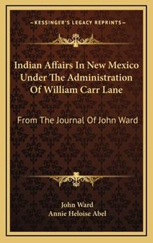 Hardcover Indian Affairs in New Mexico under the Administration of William Carr Lane : From the Journal of John Ward Book