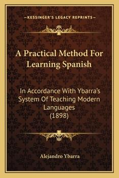 Paperback A Practical Method for Learning Spanish : In Accordance with Ybarra's System of Teaching Modern Languages (1898) Book