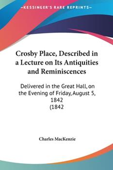 Hardcover Crosby Place, Described in a Lecture on Its Antiquities and Reminiscences : Delivered in the Great Hall, on the Evening of Friday, August 5, 1842 (1842 Book