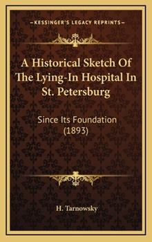 Hardcover A Historical Sketch of the Lying-in Hospital in St Petersburg : Since Its Foundation (1893) Book