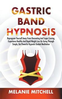 Hardcover Gastric Band Hypnosis: Reprogram Yourself Away From Overeating And Sugar Craving, Experience Healthy And Rapid Weight Loss By Going Through S Book