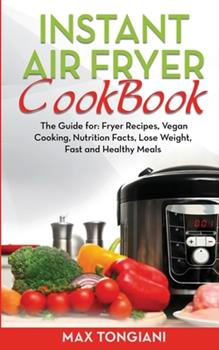 Paperback Instant Air Fryer Cookbook: The Guide for: Fryer Recipes, Vegan Cooking, Nutrition Facts, Lose Weight, Fast and Healthy Meals Book