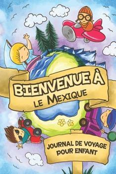 Paperback Bienvenue � le Mexique Journal de Voyage Pour Enfants : 6x9 Journaux de Voyage Pour Enfant I Calepin � Compl�ter et � Dessiner I Cadeau Parfait Pour le Voyage des Enfants Au Mexique [French] Book