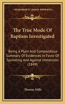 Hardcover The True Mode of Baptism Investigated : Being A Plain and Compendious Summary of Evidences in Favor of Sprinkling and Against Immersion (1849) Book