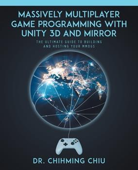 Paperback Massively Multiplayer Game Programming With Unity 3d and Mirror: The Ultimate Guide to Building and Hosting Your MMOGS Book