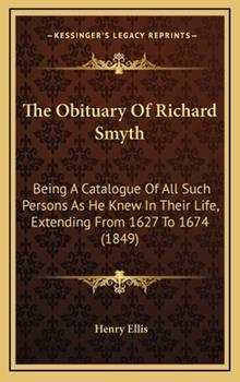 Hardcover The Obituary of Richard Smyth : Being A Catalogue of All Such Persons As He Knew in Their Life, Extending from 1627 To 1674 (1849) Book