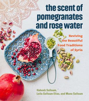 Hardcover The Scent of Pomegranates and Rose Water: Reviving the Beautiful Food Traditions of Syria Book