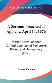 Hardcover A Sermon Preached at Appleby, April 14, 1676: At the Funeral of Anne Clifford, Countess of Pembroke, Dorset, and Montgomery (1839) Book
