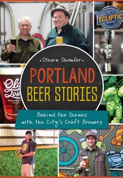 Portland Beer Stories:: Behind the Scenes with the City's Craft Brewers - Book  of the American Palate