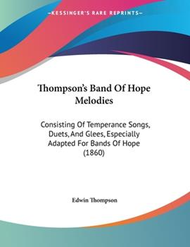 Paperback Thompson's Band of Hope Melodies : Consisting of Temperance Songs, Duets, and Glees, Especially Adapted for Bands of Hope (1860) Book