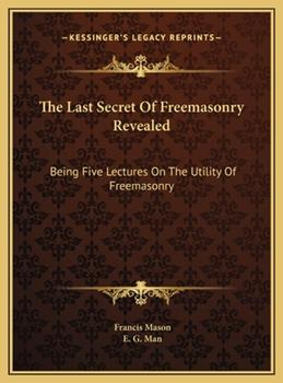 Hardcover The Last Secret of Freemasonry Revealed : Being Five Lectures on the Utility of Freemasonry Book
