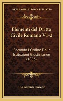 Hardcover Elementi Del Dritto Civile Romano V1-2 : Secondo L'Ordine Delle Istituzioni Giustinianee (1853) Book