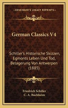 Hardcover German Classics V4 : Schiller's Historische Skizzen, Egmonts Leben und Tod, Belagerung Von Antwerpen (1885) Book