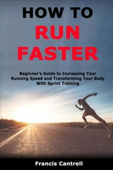 Paperback How to Run Faster: Beginner's Guide to Increasing Your Running Speed and Transforming Your Body With Sprint Training Book