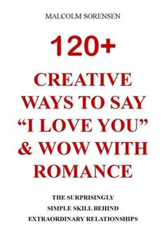 """Paperback 120+ CREATIVE WAYSTO SAY """"I LOVE YOU"""" & WOW WITH ROMANCE: The Surprisingly Simple Skill Behind Extraordinary Relationships Book"""