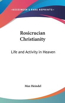 Hardcover Rosicrucian Christianity : Life and Activity in Heaven Book
