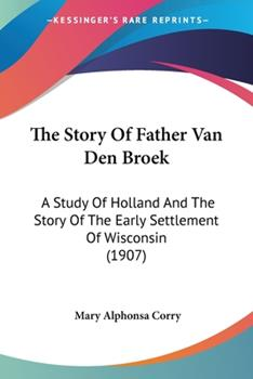 Paperback The Story Of Father Van Den Broek: A Study Of Holland And The Story Of The Early Settlement Of Wisconsin (1907) Book