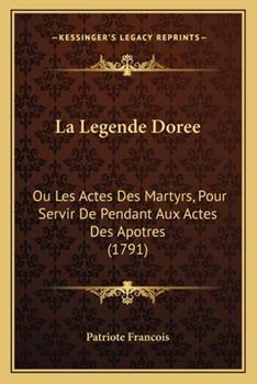 Paperback La Legende Doree: Ou Les Actes Des Martyrs, Pour Servir De Pendant Aux Actes Des Apotres (1791) Book