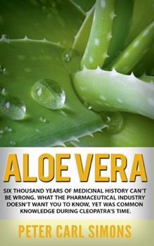 Paperback Aloe Vera: Six thousand years of medicinal history can't be wrong. What the pharmaceutical industry doesn't want you to know, yet Book