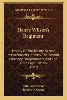 Paperback Henry Wilson's Regiment: History Of The Twenty-Second Massachusetts Infantry, The Second Company Sharpshooters, And The Third Light Battery (18 Book