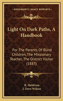 Hardcover Light on Dark Paths, a Handbook : For the Parents of Blind Children, the Missionary Teacher, the District Visitor (1883) Book