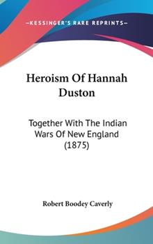 Hardcover Heroism of Hannah Duston: Together with the Indian Wars of New England (1875) Book