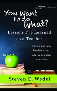 You Want to Do What?: Lessons I've Learned as a Teacher 1091109052 Book Cover