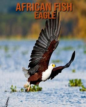 Paperback African Fish Eagle: Children's Books --- Fascinating African Fish Eagle Facts for Kids with Stunning Pictures! [Large Print] Book