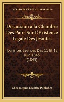 Hardcover Discussion a la Chambre Des Pairs Sur L'Existence Legale Des Jesuites: Dans Les Seances Des 11 Et 12 Juin 1845 (1845) Book