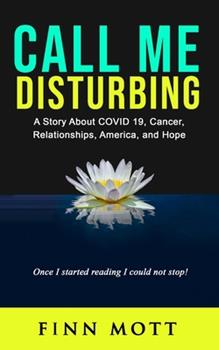 Paperback Call Me Disturbing: A Story About COVID 19, Cancer, Relationships, America, and Hope Book