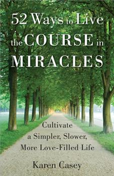 52 Ways to Live the Course in Miracles: Cultivate a Simpler, Slower, More Love-Filled Life 1573246840 Book Cover