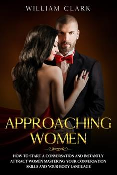 Approaching Women: How to start a conversation and instantly attract women mastering your conversation skills and your body language 1677285907 Book Cover