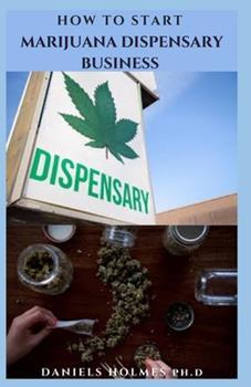 Paperback How to Start Marijuana Dispensary Business: How To Start A Legal Marijuana Dispensary Business And Make Massive Profit Book