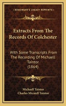 Hardcover Extracts from the Records of Colchester : With Some Transcripts from the Recording of Michaell Taintor (1864) Book