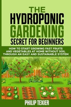 Paperback The Hydroponic Gardening Secret for Beginners: How to start growing fast fruits and vegetables at home without soil through an easy and sustainable sy Book