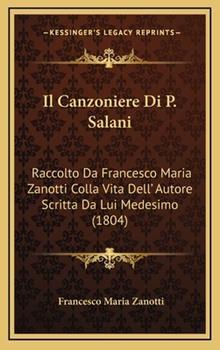 Hardcover Il Canzoniere Di P Salani : Raccolto Da Francesco Maria Zanotti Colla Vita Dell' Autore Scritta Da Lui Medesimo (1804) Book