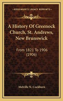 Hardcover A History of Greenock Church, St Andrews, New Brunswick : From 1821 To 1906 (1906) Book