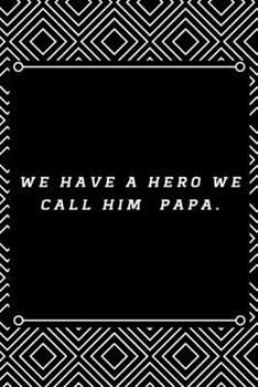 Paperback We Have a HERO We Call Him PAPA : 6 X9 120 Pages Journal Book
