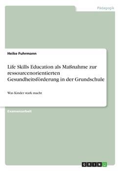 Paperback Life Skills Education als Ma?nahme zur ressourcenorientierten Gesundheitsf?rderung in der Grundschule: Was Kinder stark macht [German] Book