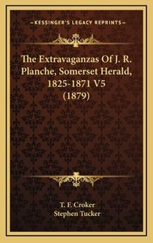 Hardcover The Extravaganzas of J R Planche, Somerset Herald, 1825-1871 V5 Book