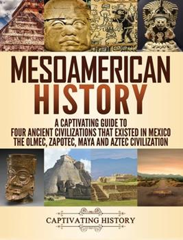 Hardcover Mesoamerican History: A Captivating Guide to Four Ancient Civilizations that Existed in Mexico - The Olmec, Zapotec, Maya and Aztec Civiliza Book