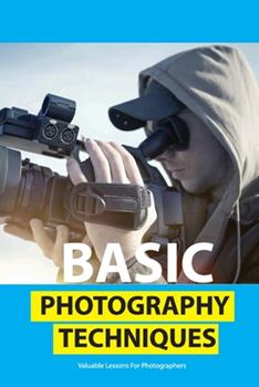 Paperback Basic Photography Techniques- Valuable Lessons For Photographers: Photography For Beginners Book