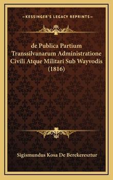 Hardcover De Publica Partium Transsilvanarum Administratione Civili Atque Militari Sub Wayvodis Book