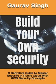 Paperback Build Your Own Security: A Definitive Guide to Master Security in Public Cloud With AWS Security Concepts Book