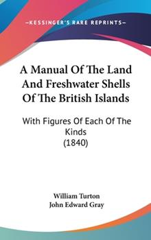 Hardcover A Manual of the Land and Freshwater Shells of the British Islands : With Figures of Each of the Kinds (1840) Book