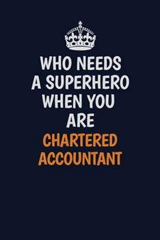 Paperback Who Needs a Superhero When You Are Chartered Accountant : Career Journal, Notebook and Writing Journal for Encouraging Men, Women and Kids. a Framework for Building Your Career Book